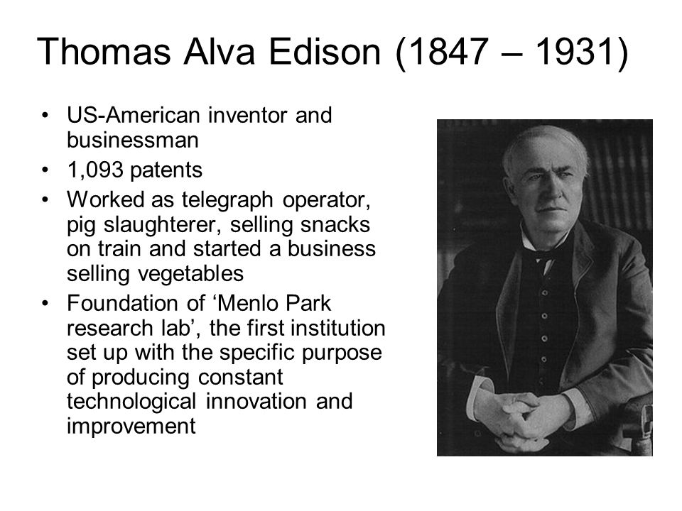 Thomas Alva Edison (1847 – 1931) US-American inventor and businessman 1,093 patents Worked as telegraph operator, pig slaughterer, selling snacks on train and started a business selling vegetables Foundation of 'Menlo Park research lab', the first institution set up with the specific purpose of producing constant technological innovation and improvement