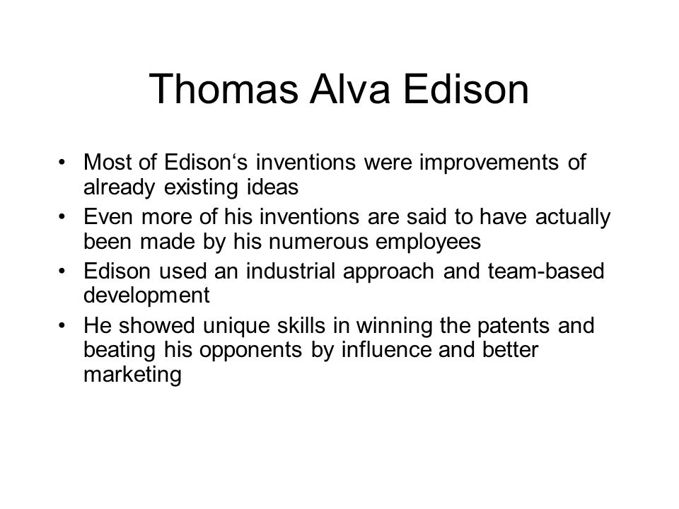 Thomas Alva Edison Most of Edison's inventions were improvements of already existing ideas Even more of his inventions are said to have actually been made by his numerous employees Edison used an industrial approach and team-based development He showed unique skills in winning the patents and beating his opponents by influence and better marketing