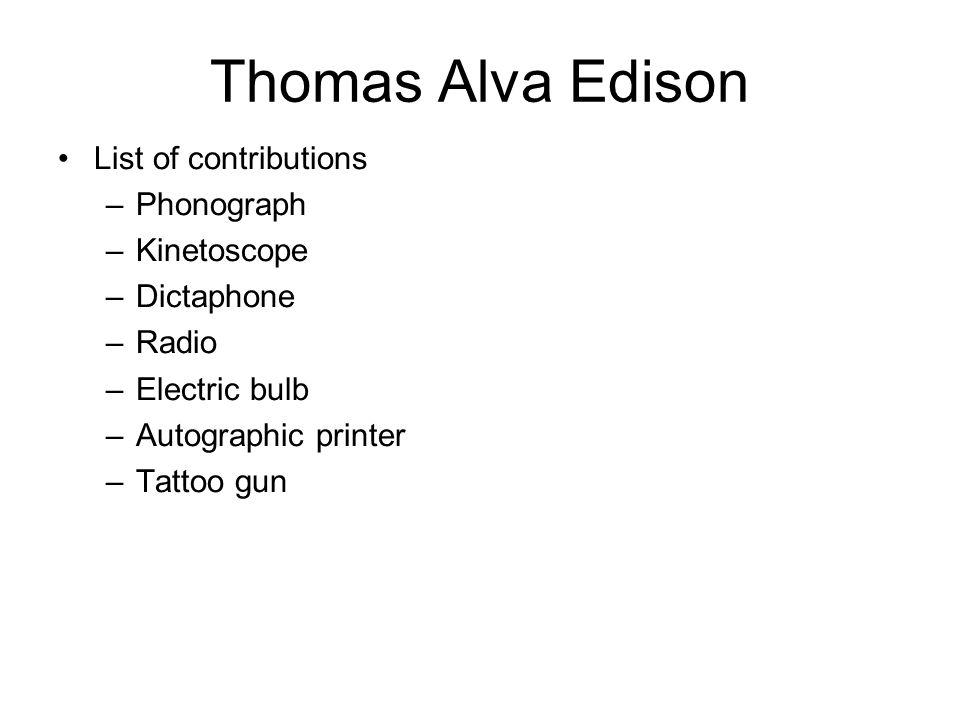 Thomas Alva Edison List of contributions –Phonograph –Kinetoscope –Dictaphone –Radio –Electric bulb –Autographic printer –Tattoo gun