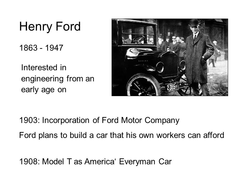 Henry Ford 1863 - 1947 Interested in engineering from an early age on 1903: Incorporation of Ford Motor Company Ford plans to build a car that his own workers can afford 1908: Model T as America' Everyman Car