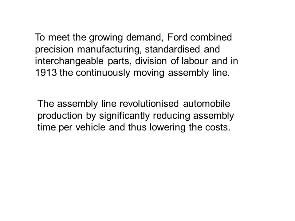 To meet the growing demand, Ford combined precision manufacturing, standardised and interchangeable parts, division of labour and in 1913 the continuously moving assembly line.