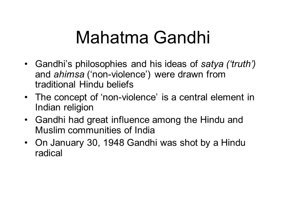 Mahatma Gandhi Gandhi's philosophies and his ideas of satya ('truth') and ahimsa ('non-violence') were drawn from traditional Hindu beliefs The concept of 'non-violence' is a central element in Indian religion Gandhi had great influence among the Hindu and Muslim communities of India On January 30, 1948 Gandhi was shot by a Hindu radical