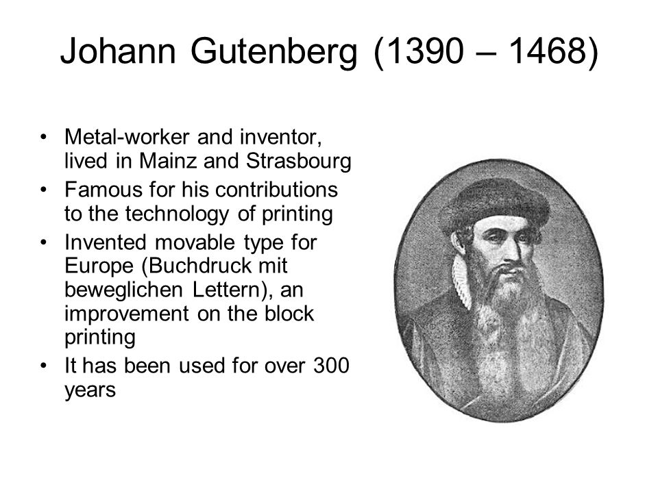 Johann Gutenberg (1390 – 1468) Metal-worker and inventor, lived in Mainz and Strasbourg Famous for his contributions to the technology of printing Invented movable type for Europe (Buchdruck mit beweglichen Lettern), an improvement on the block printing It has been used for over 300 years
