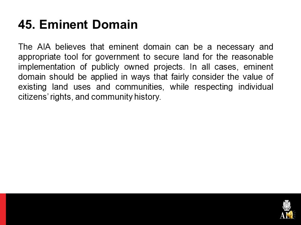 45. Eminent Domain The AIA believes that eminent domain can be a necessary and appropriate tool for government to secure land for the reasonable imple