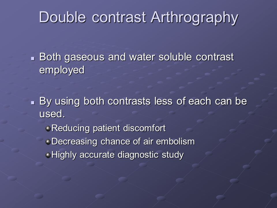 Double contrast Arthrography Both gaseous and water soluble contrast employed Both gaseous and water soluble contrast employed By using both contrasts less of each can be used.
