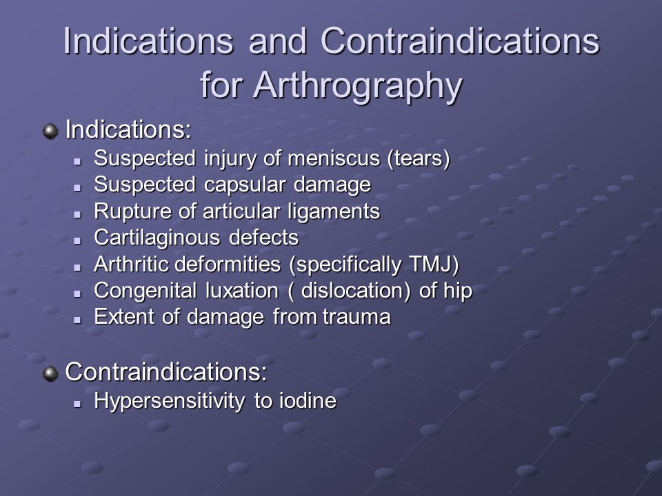 Indications and Contraindications for Arthrography Indications: Suspected injury of meniscus (tears) Suspected injury of meniscus (tears) Suspected capsular damage Suspected capsular damage Rupture of articular ligaments Rupture of articular ligaments Cartilaginous defects Cartilaginous defects Arthritic deformities (specifically TMJ) Arthritic deformities (specifically TMJ) Congenital luxation ( dislocation) of hip Congenital luxation ( dislocation) of hip Extent of damage from trauma Extent of damage from traumaContraindications: Hypersensitivity to iodine Hypersensitivity to iodine
