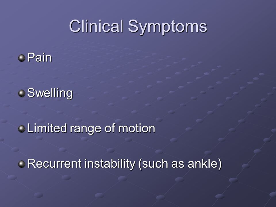 Clinical Symptoms PainSwelling Limited range of motion Recurrent instability (such as ankle)