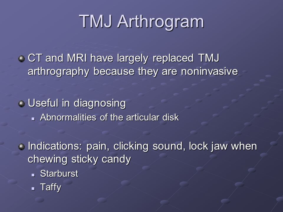 TMJ Arthrogram CT and MRI have largely replaced TMJ arthrography because they are noninvasive Useful in diagnosing Abnormalities of the articular disk Abnormalities of the articular disk Indications: pain, clicking sound, lock jaw when chewing sticky candy Starburst Starburst Taffy Taffy