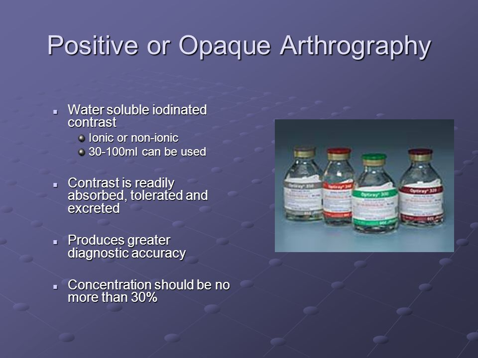 Positive or Opaque Arthrography Water soluble iodinated contrast Water soluble iodinated contrast Ionic or non-ionic 30-100ml can be used Contrast is readily absorbed, tolerated and excreted Contrast is readily absorbed, tolerated and excreted Produces greater diagnostic accuracy Produces greater diagnostic accuracy Concentration should be no more than 30% Concentration should be no more than 30%