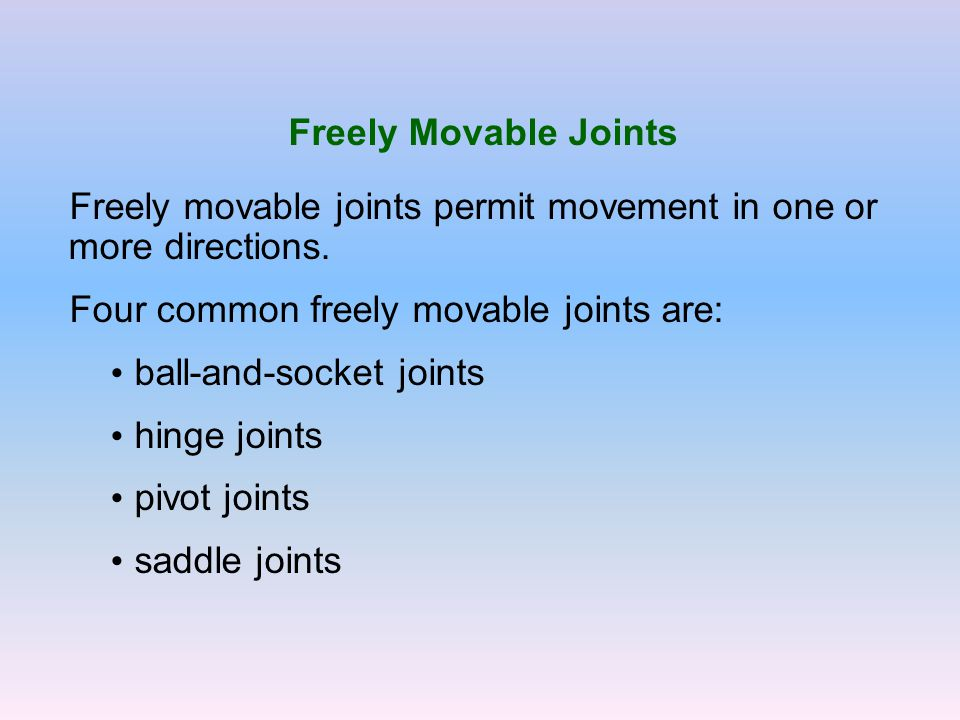 Freely Movable Joints Freely movable joints permit movement in one or more directions. Four common freely movable joints are: ball-and-socket joints h