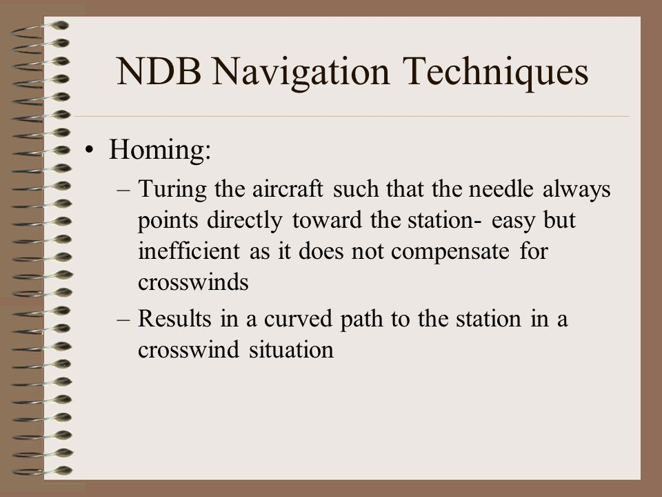 NDB Navigation Techniques Homing: –Turing the aircraft such that the needle always points directly toward the station- easy but inefficient as it does