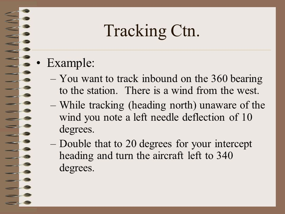 Tracking Ctn. Example: –You want to track inbound on the 360 bearing to the station. There is a wind from the west. –While tracking (heading north) un