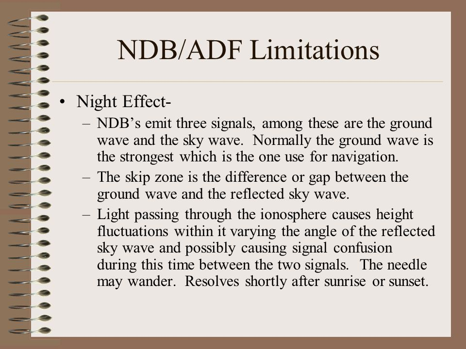 NDB/ADF Limitations Night Effect- –NDB's emit three signals, among these are the ground wave and the sky wave. Normally the ground wave is the stronge