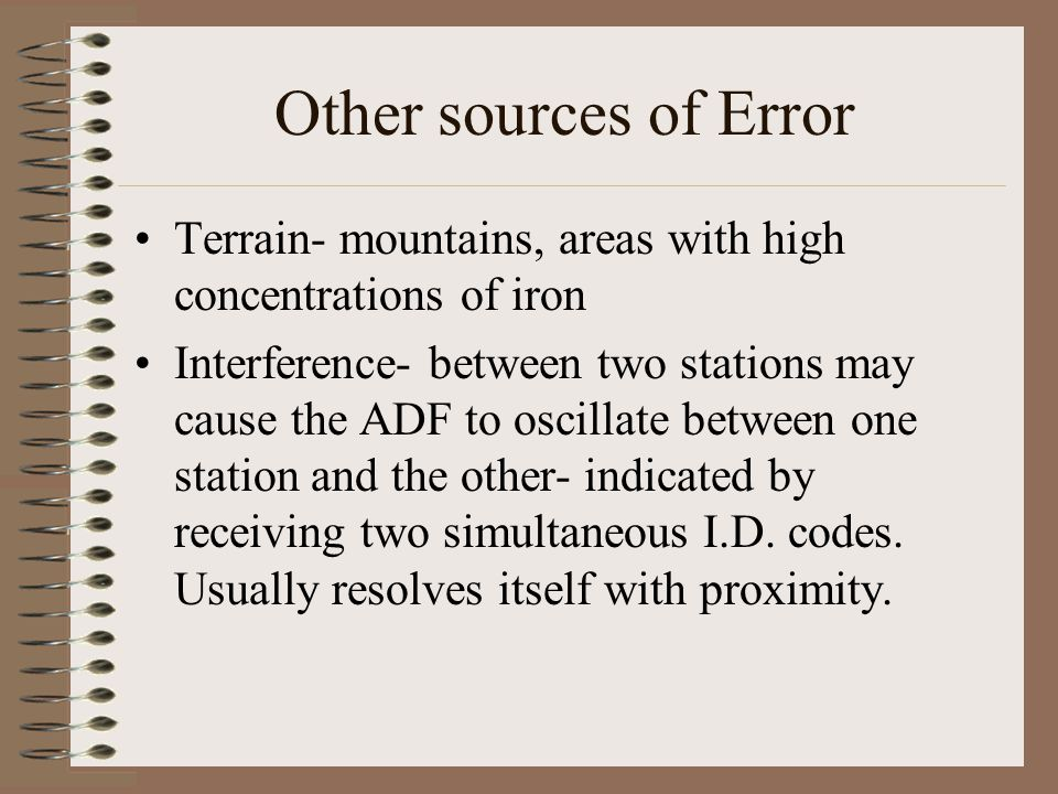 Other sources of Error Terrain- mountains, areas with high concentrations of iron Interference- between two stations may cause the ADF to oscillate be
