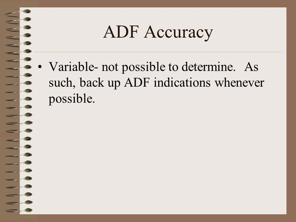 ADF Accuracy Variable- not possible to determine. As such, back up ADF indications whenever possible.