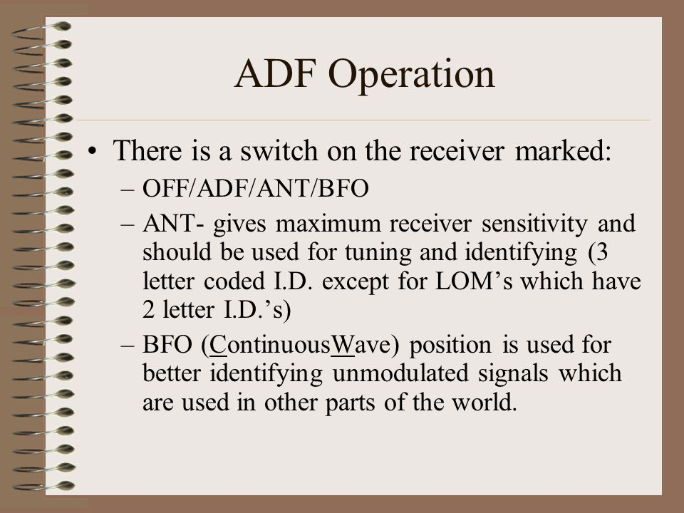 ADF Operation There is a switch on the receiver marked: –OFF/ADF/ANT/BFO –ANT- gives maximum receiver sensitivity and should be used for tuning and id