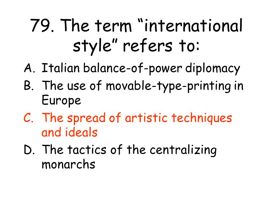 """79. The term """"international style"""" refers to: A.Italian balance-of-power diplomacy B.The use of movable-type-printing in Europe C.The spread of artist"""