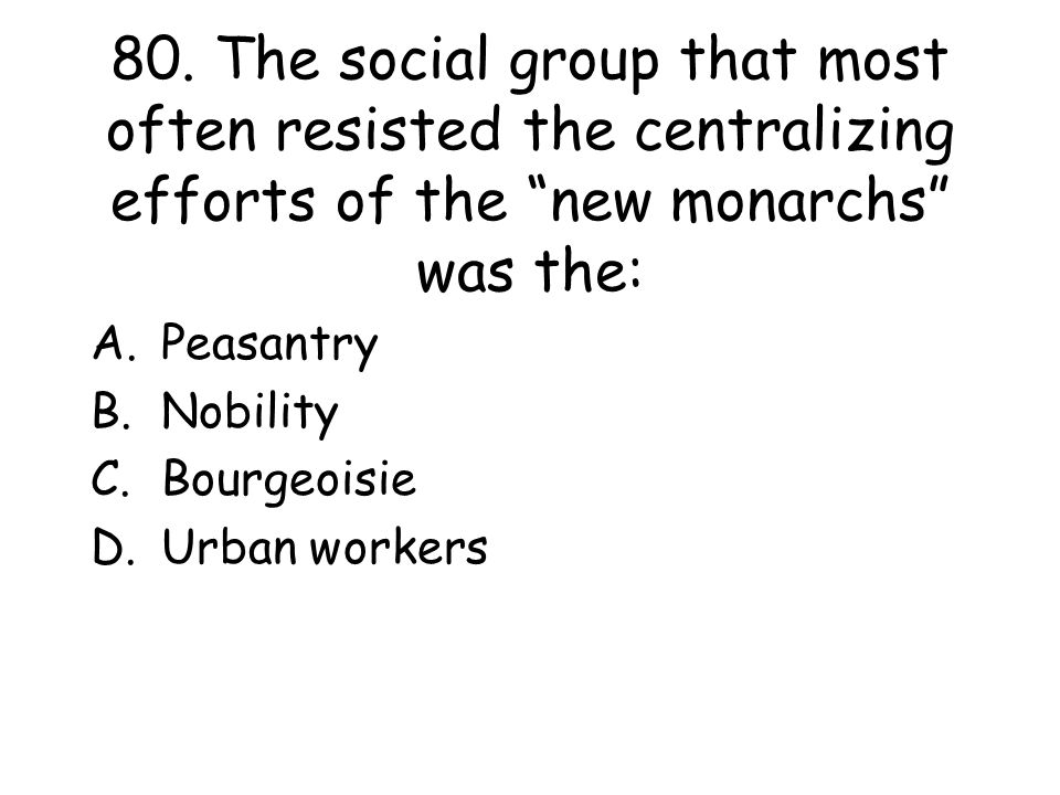 """80. The social group that most often resisted the centralizing efforts of the """"new monarchs"""" was the: A.Peasantry B.Nobility C.Bourgeoisie D.Urban wor"""
