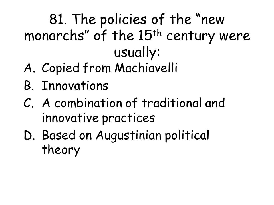 """81. The policies of the """"new monarchs"""" of the 15 th century were usually: A.Copied from Machiavelli B.Innovations C.A combination of traditional and i"""