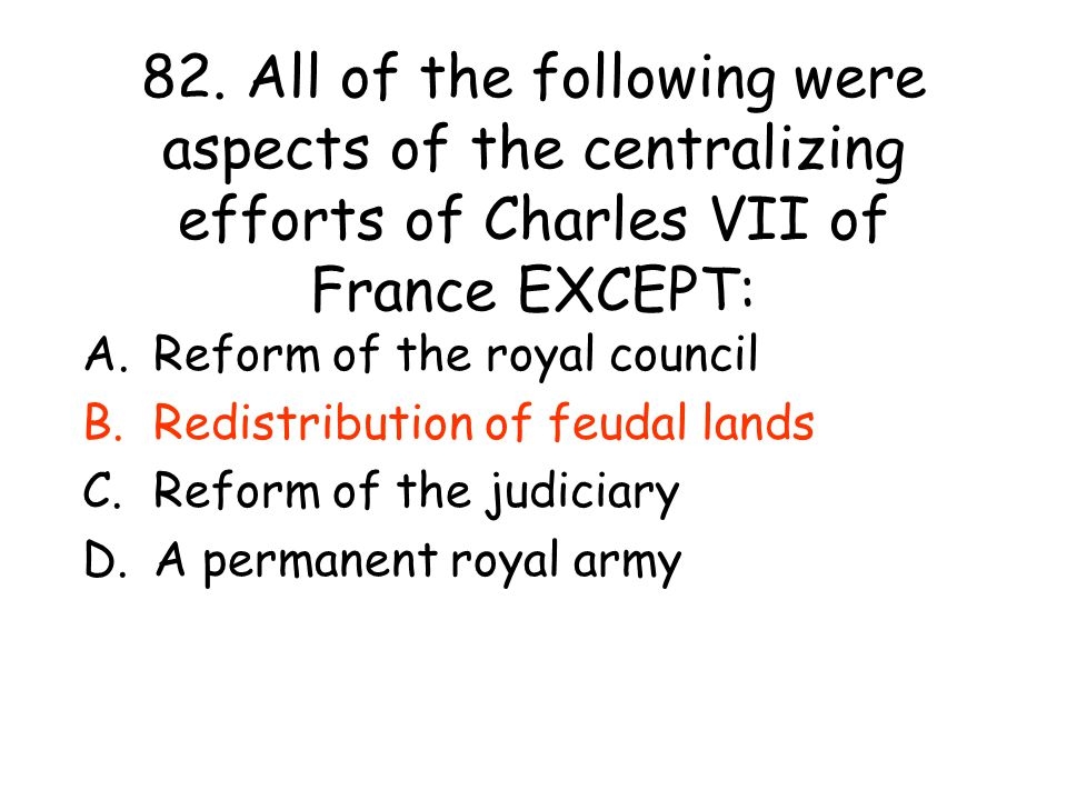 82. All of the following were aspects of the centralizing efforts of Charles VII of France EXCEPT: A.Reform of the royal council B.Redistribution of f