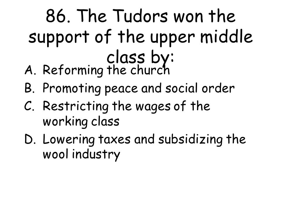 86. The Tudors won the support of the upper middle class by: A.Reforming the church B.Promoting peace and social order C.Restricting the wages of the