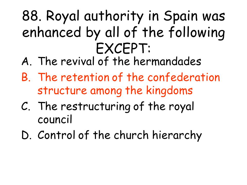 88. Royal authority in Spain was enhanced by all of the following EXCEPT: A.The revival of the hermandades B.The retention of the confederation struct