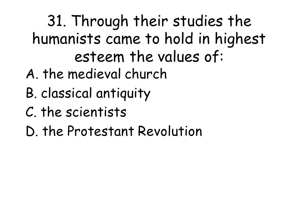 31.Through their studies the humanists came to hold in highest esteem the values of: A.