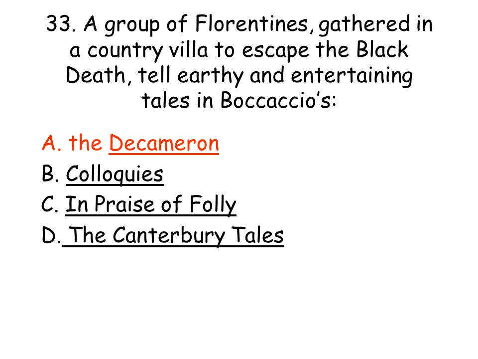 33. A group of Florentines, gathered in a country villa to escape the Black Death, tell earthy and entertaining tales in Boccaccio's: A. the Decameron