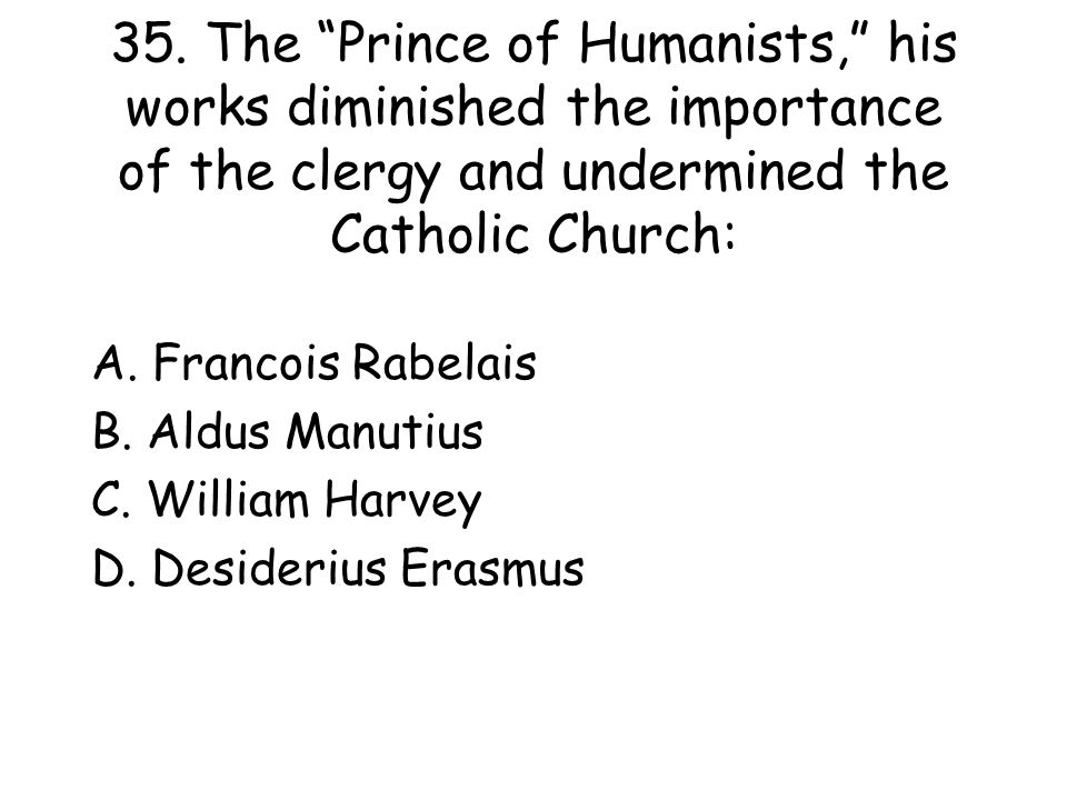 """35. The """"Prince of Humanists,"""" his works diminished the importance of the clergy and undermined the Catholic Church: A. Francois Rabelais B. Aldus Man"""