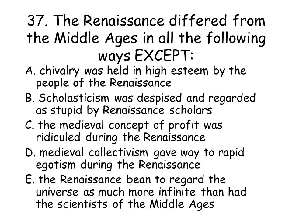 37.The Renaissance differed from the Middle Ages in all the following ways EXCEPT: A.