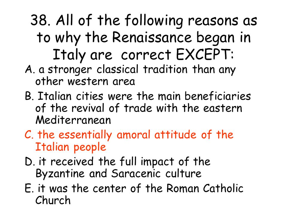 38.All of the following reasons as to why the Renaissance began in Italy are correct EXCEPT: A.