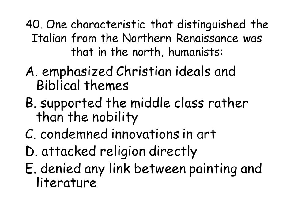 40. One characteristic that distinguished the Italian from the Northern Renaissance was that in the north, humanists: A. emphasized Christian ideals a