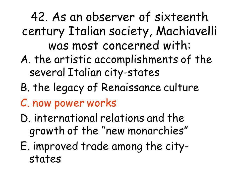 42.As an observer of sixteenth century Italian society, Machiavelli was most concerned with: A.