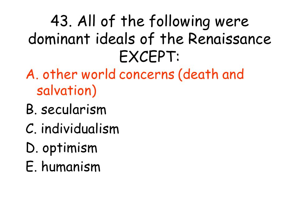 43.All of the following were dominant ideals of the Renaissance EXCEPT: A.