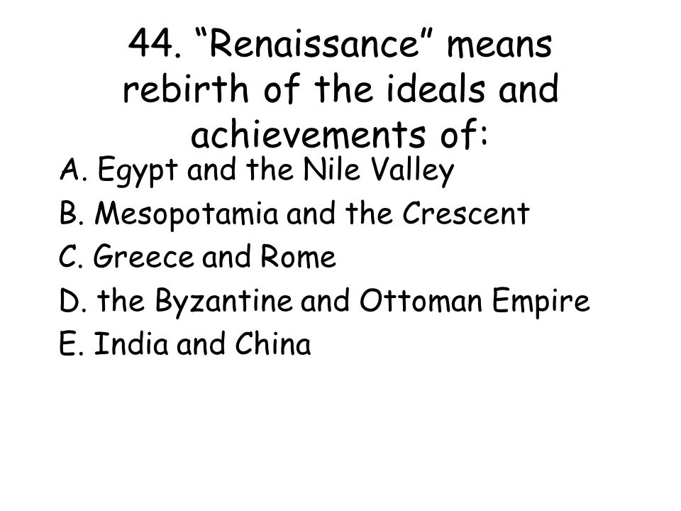 44. Renaissance means rebirth of the ideals and achievements of: A.