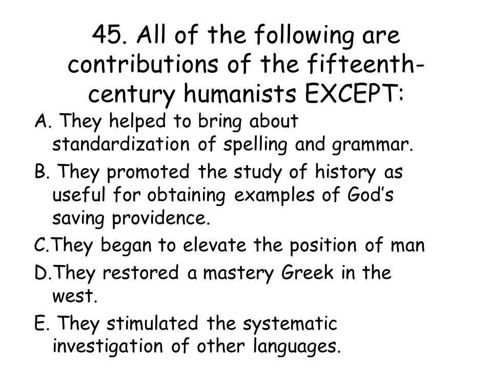 45.All of the following are contributions of the fifteenth- century humanists EXCEPT: A.