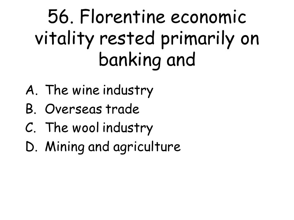 56. Florentine economic vitality rested primarily on banking and A.The wine industry B.Overseas trade C.The wool industry D.Mining and agriculture