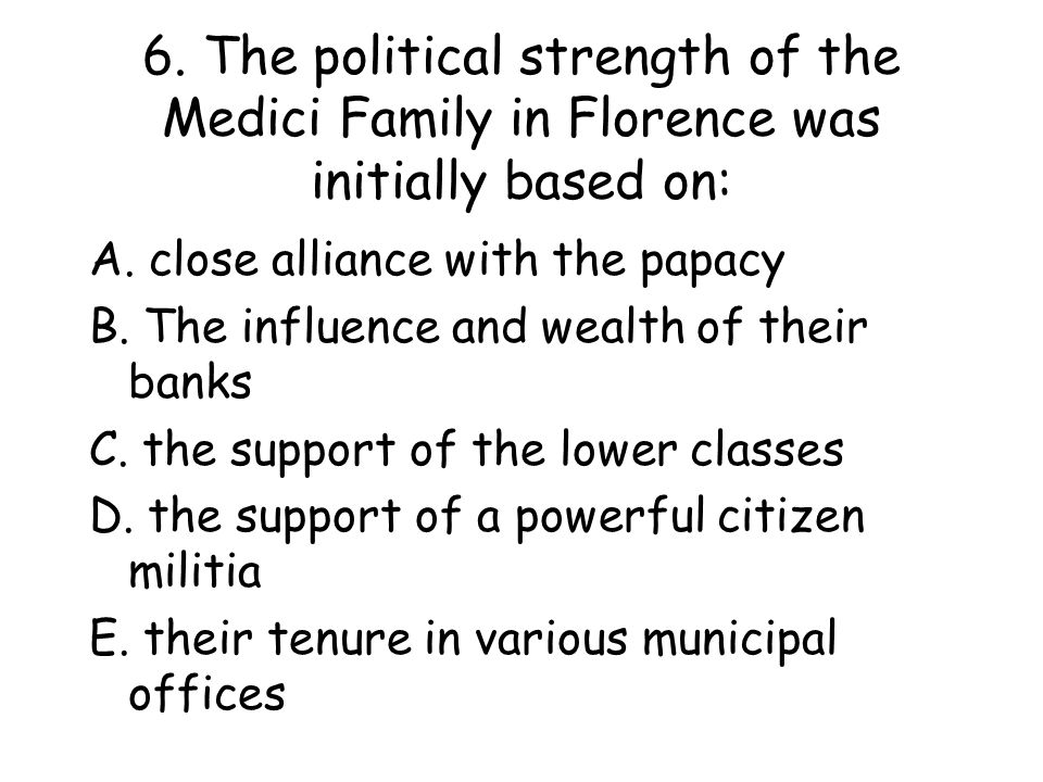 6.The political strength of the Medici Family in Florence was initially based on: A.