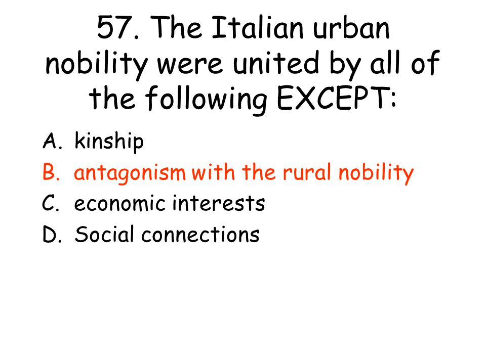 57. The Italian urban nobility were united by all of the following EXCEPT: A.kinship B.antagonism with the rural nobility C.economic interests D.Socia