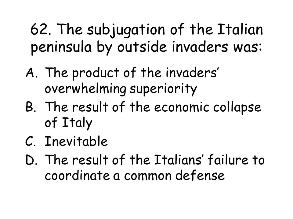 62. The subjugation of the Italian peninsula by outside invaders was: A.The product of the invaders' overwhelming superiority B.The result of the econ