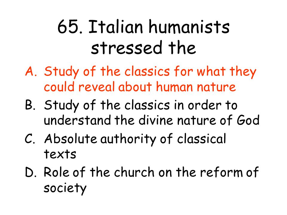 65. Italian humanists stressed the A.Study of the classics for what they could reveal about human nature B.Study of the classics in order to understan