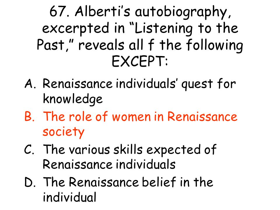 """67. Alberti's autobiography, excerpted in """"Listening to the Past,"""" reveals all f the following EXCEPT: A.Renaissance individuals' quest for knowledge"""