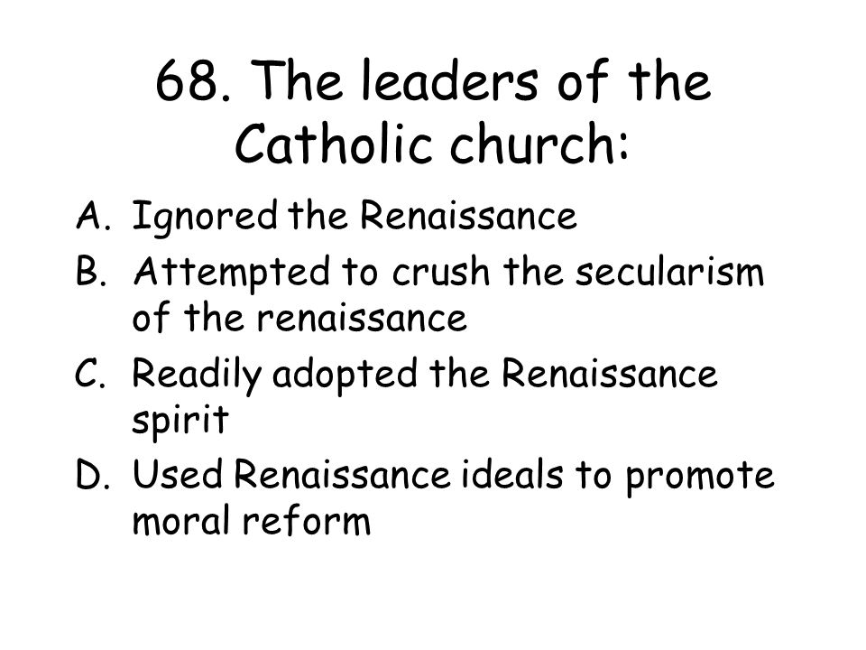 68. The leaders of the Catholic church: A.Ignored the Renaissance B.Attempted to crush the secularism of the renaissance C.Readily adopted the Renaiss