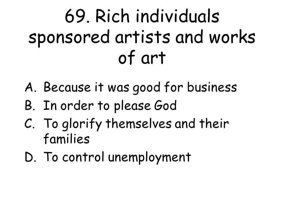 69. Rich individuals sponsored artists and works of art A.Because it was good for business B.In order to please God C.To glorify themselves and their