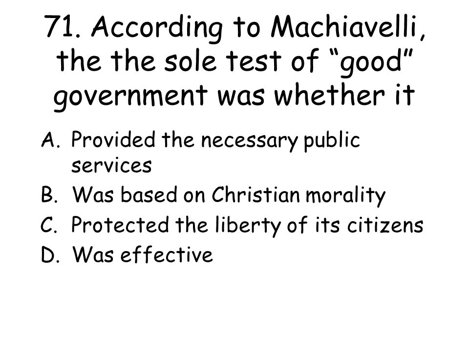 """71. According to Machiavelli, the the sole test of """"good"""" government was whether it A.Provided the necessary public services B.Was based on Christian"""
