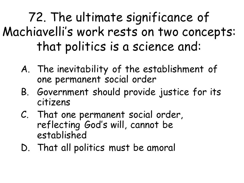 72. The ultimate significance of Machiavelli's work rests on two concepts: that politics is a science and: A.The inevitability of the establishment of