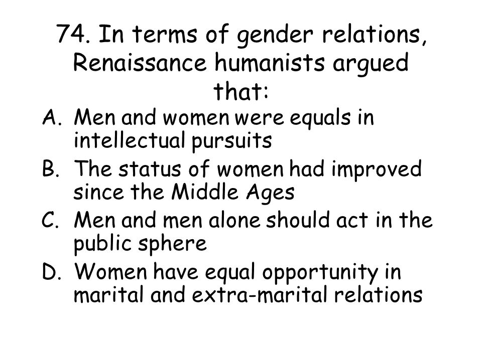 74. In terms of gender relations, Renaissance humanists argued that: A.Men and women were equals in intellectual pursuits B.The status of women had im