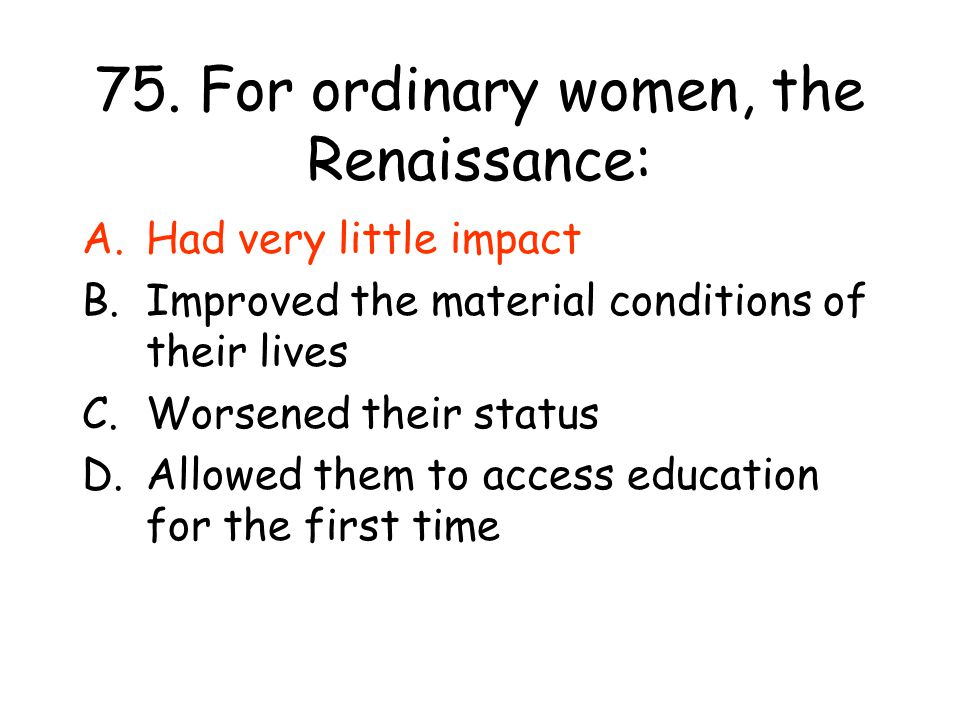 75. For ordinary women, the Renaissance: A.Had very little impact B.Improved the material conditions of their lives C.Worsened their status D.Allowed