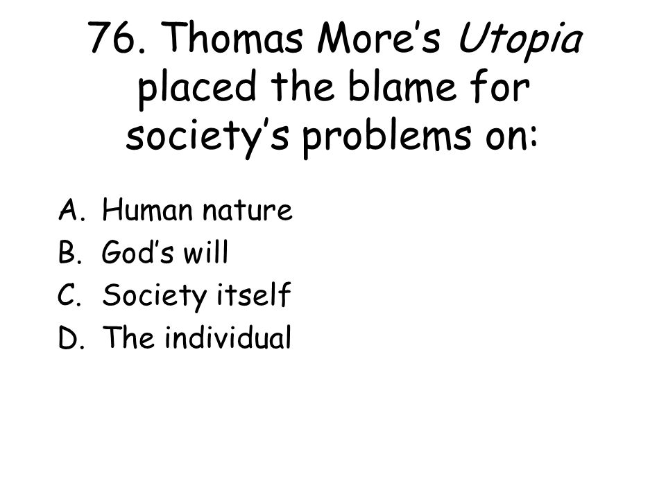 76. Thomas More's Utopia placed the blame for society's problems on: A.Human nature B.God's will C.Society itself D.The individual