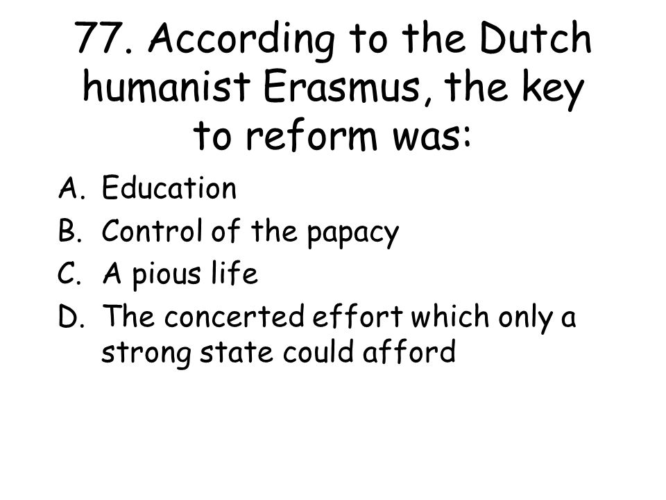 77. According to the Dutch humanist Erasmus, the key to reform was: A.Education B.Control of the papacy C.A pious life D.The concerted effort which on